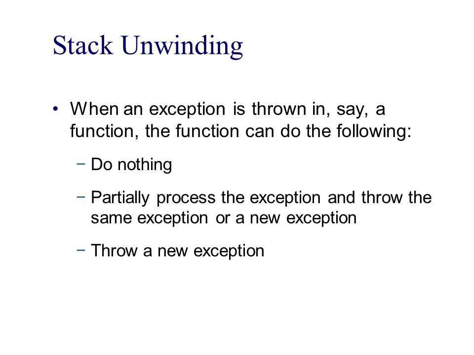 Stack Unwinding When an exception is thrown in, say, a function, the function can do the following: −Do nothing −Partially process the exception and throw the same exception or a new exception −Throw a new exception