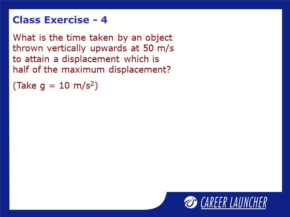 Class Exercise - 4 What is the time taken by an object thrown vertically upwards at 50 m/s to attain a displacement which is half of the maximum displacement.