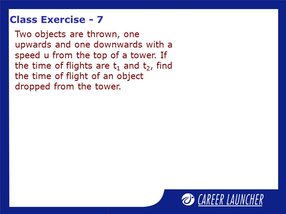 Class Exercise - 7 Two objects are thrown, one upwards and one downwards with a speed u from the top of a tower.