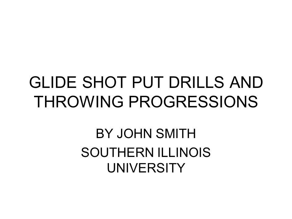 GLIDE SHOT PUT DRILLS AND THROWING PROGRESSIONS BY JOHN SMITH SOUTHERN ILLINOIS UNIVERSITY