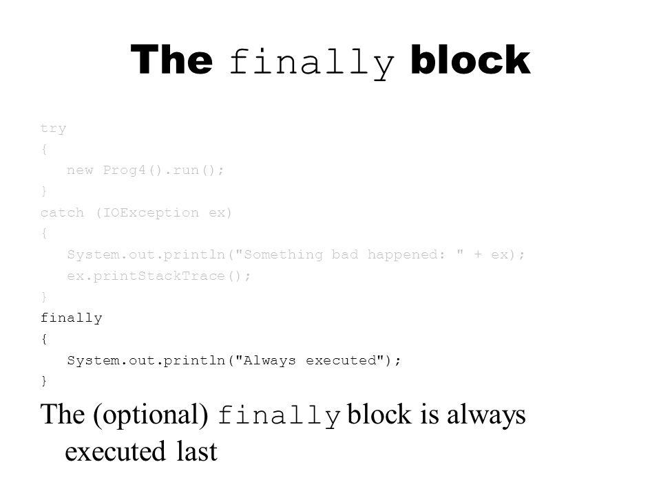 The finally block try { new Prog4().run(); } catch (IOException ex) { System.out.println( Something bad happened: + ex); ex.printStackTrace(); } finally { System.out.println( Always executed ); } The (optional) finally block is always executed last