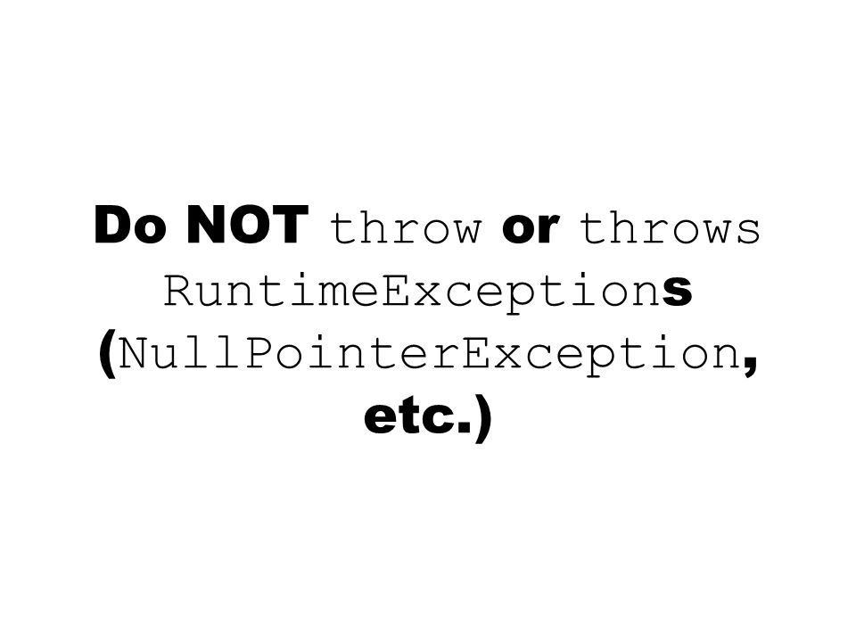 Do NOT throw or throws RuntimeException s ( NullPointerException, etc.)