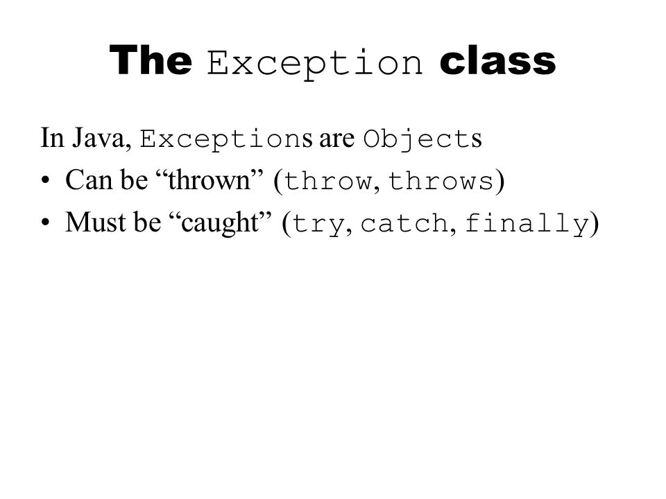 The Exception class In Java, Exception s are Object s Can be thrown ( throw, throws ) Must be caught ( try, catch, finally )