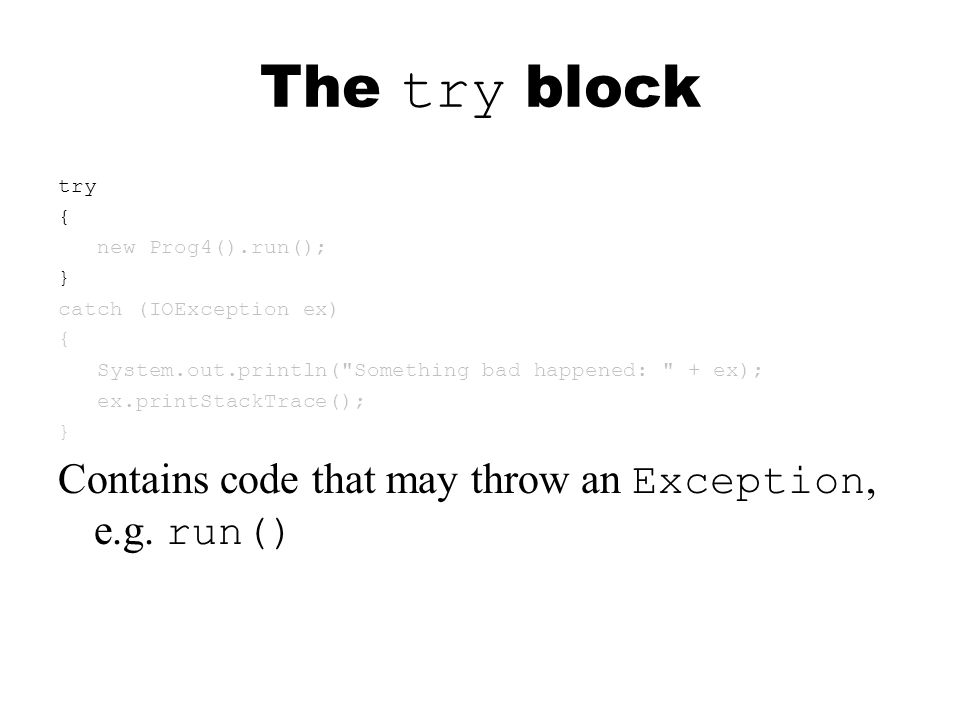 The try block try { new Prog4().run(); } catch (IOException ex) { System.out.println( Something bad happened: + ex); ex.printStackTrace(); } Contains code that may throw an Exception, e.g.