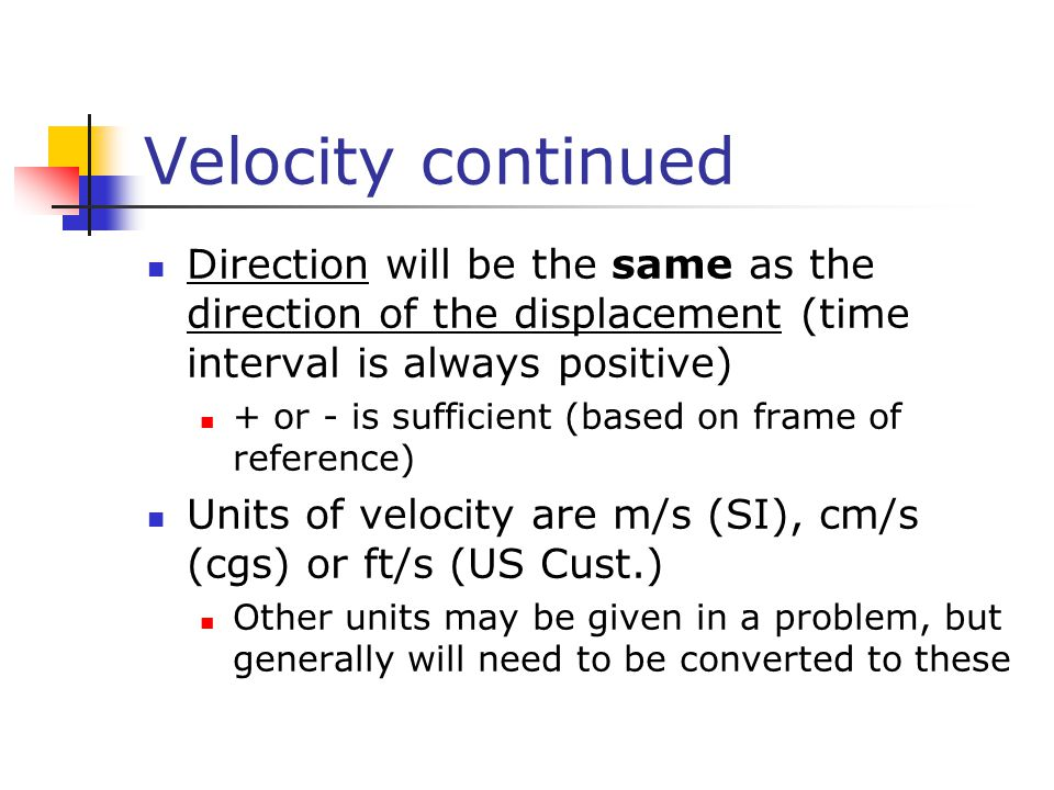 Velocity continued Direction will be the same as the direction of the displacement (time interval is always positive) + or - is sufficient (based on f