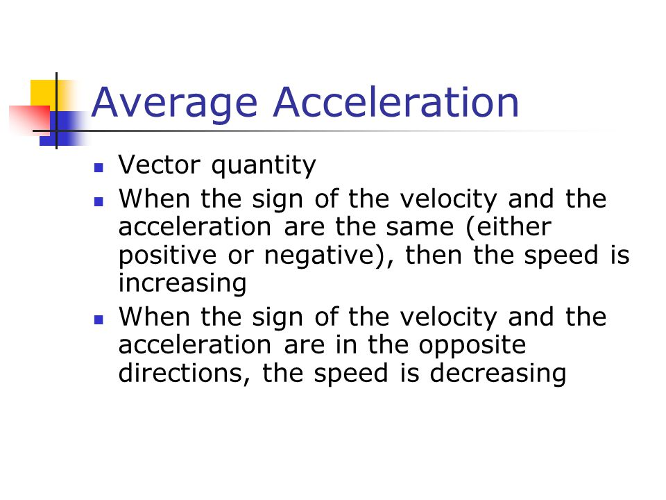 Average Acceleration Vector quantity When the sign of the velocity and the acceleration are the same (either positive or negative), then the speed is