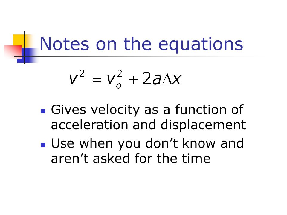Notes on the equations Gives velocity as a function of acceleration and displacement Use when you don't know and aren't asked for the time