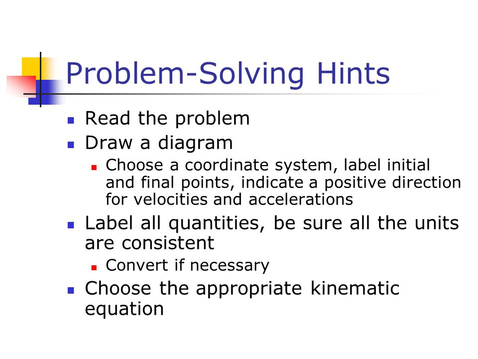 Problem-Solving Hints Read the problem Draw a diagram Choose a coordinate system, label initial and final points, indicate a positive direction for ve