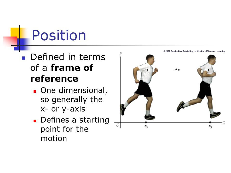 Position Defined in terms of a frame of reference One dimensional, so generally the x- or y-axis Defines a starting point for the motion