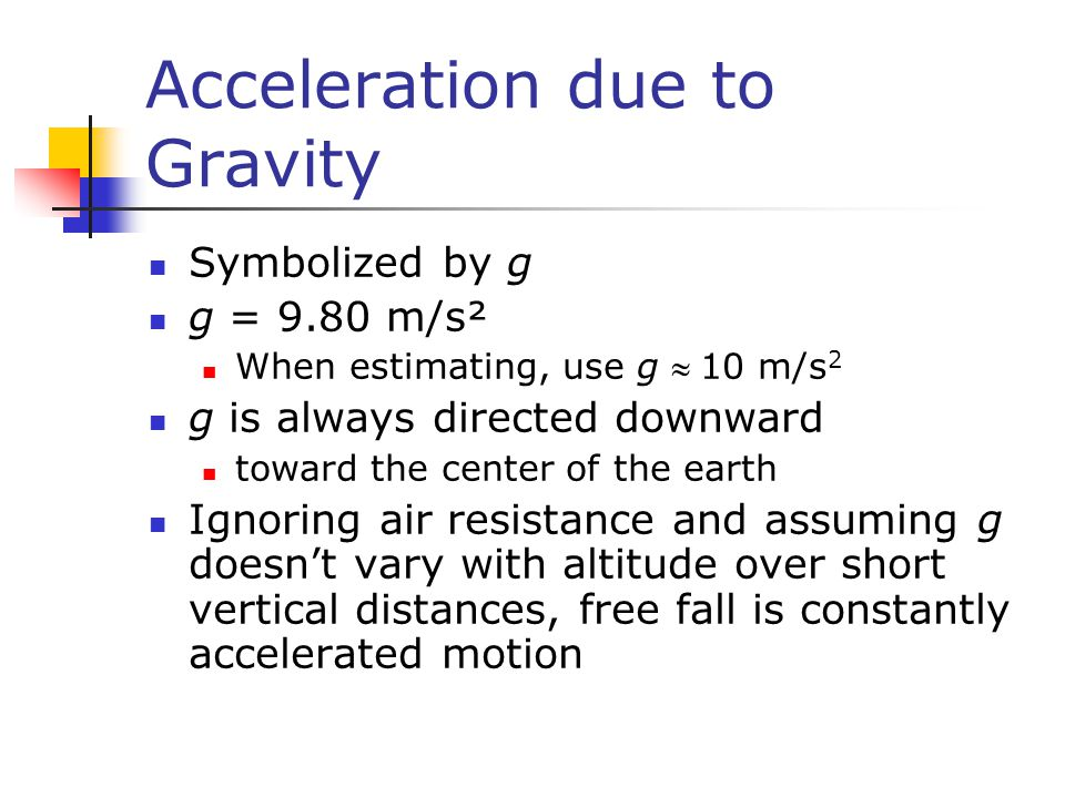Acceleration due to Gravity Symbolized by g g = 9.80 m/s² When estimating, use g 10 m/s 2 g is always directed downward toward the center of the ear