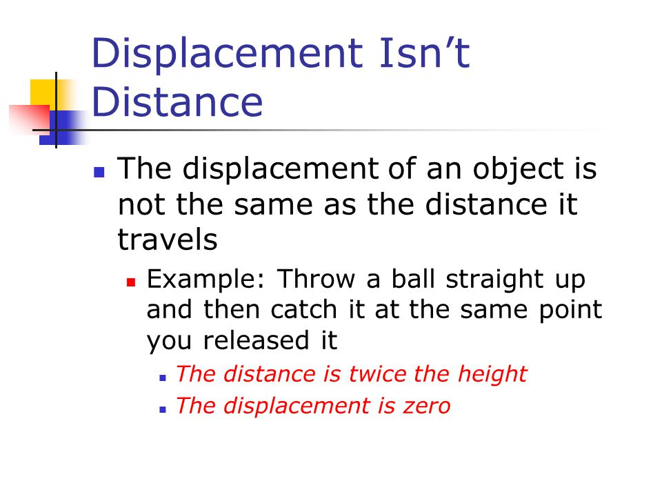Displacement Isn't Distance The displacement of an object is not the same as the distance it travels Example: Throw a ball straight up and then catch