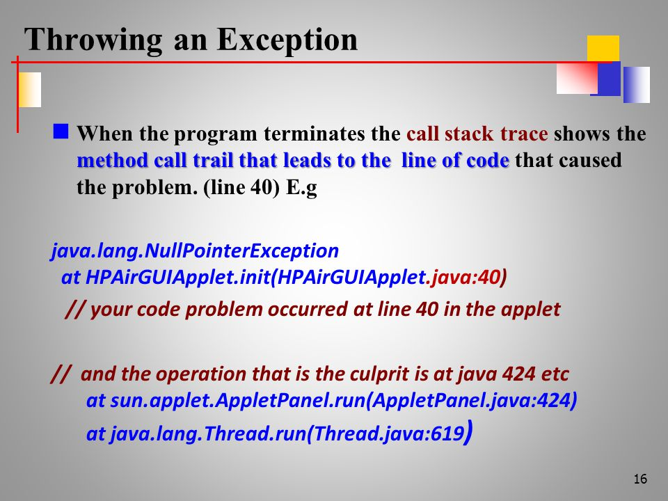 Throwing an Exception method call trail that leads to the line of code When the program terminates the call stack trace shows the method call trail that leads to the line of code that caused the problem.