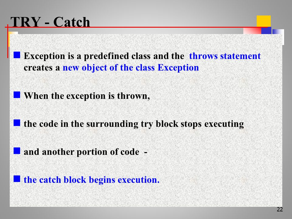 TRY - Catch Exception is a predefined class and the throws statement creates a new object of the class Exception When the exception is thrown, the code in the surrounding try block stops executing and another portion of code - the catch block begins execution.