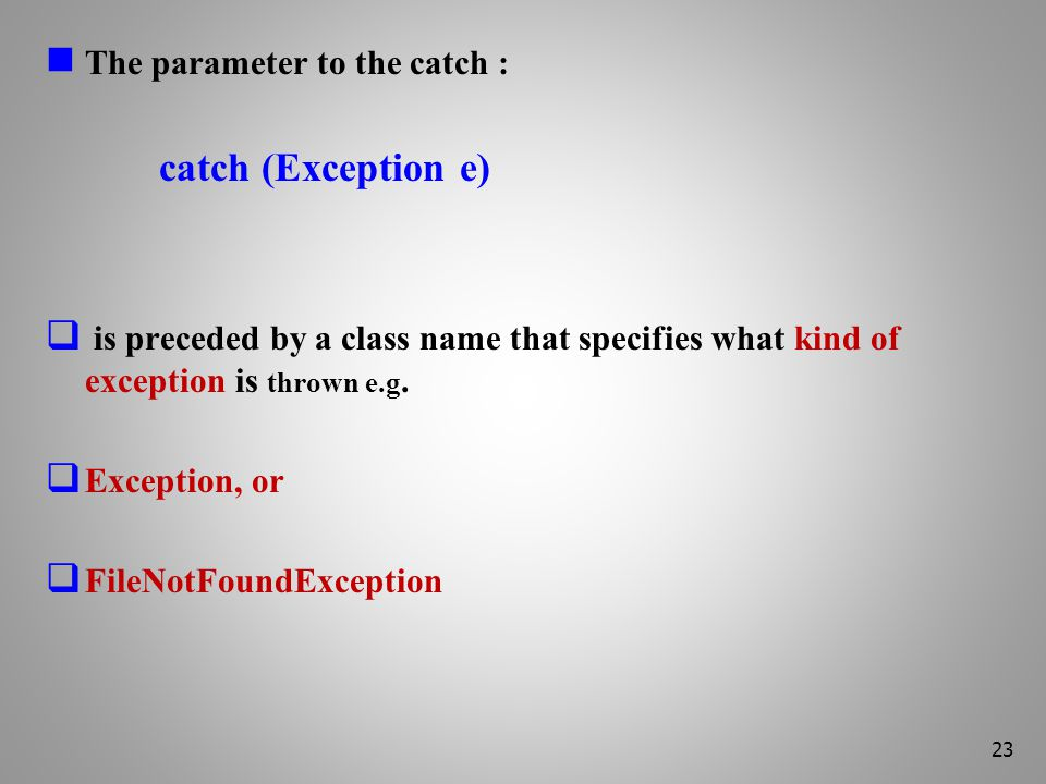 The parameter to the catch : catch (Exception e)  is preceded by a class name that specifies what kind of exception is thrown e.g.