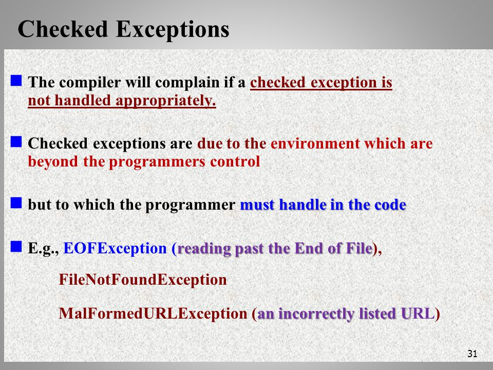 Checked Exceptions The compiler will complain if a checked exception is not handled appropriately.