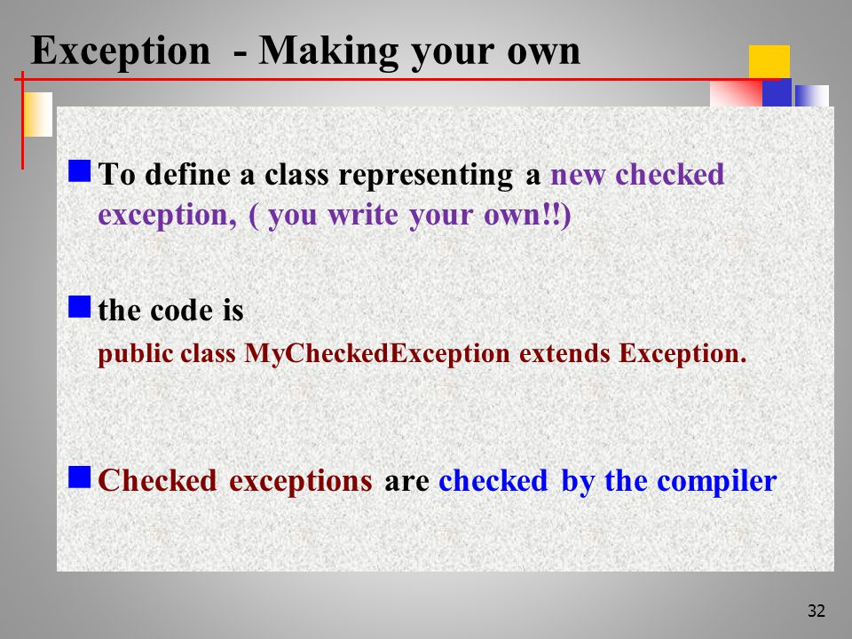 Exception - Making your own To define a class representing a new checked exception, ( you write your own!!) the code is public class MyCheckedException extends Exception.