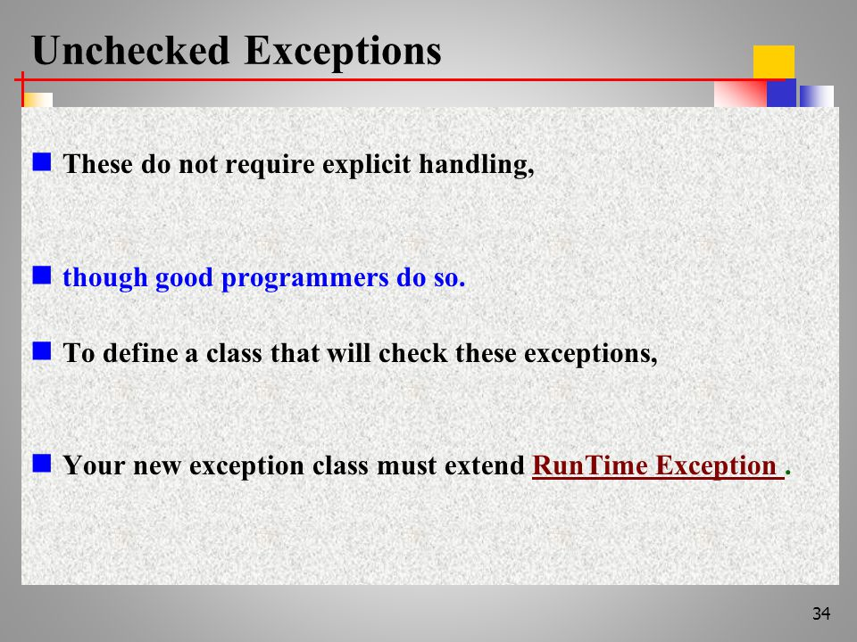 Unchecked Exceptions These do not require explicit handling, though good programmers do so.