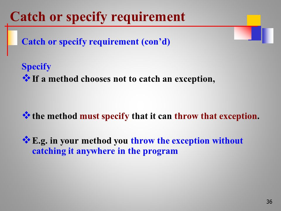 Catch or specify requirement Catch or specify requirement (con'd) Specify  If a method chooses not to catch an exception,  the method must specify that it can throw that exception.