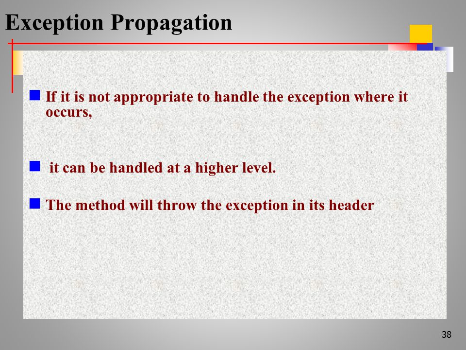 Exception Propagation If it is not appropriate to handle the exception where it occurs, it can be handled at a higher level.