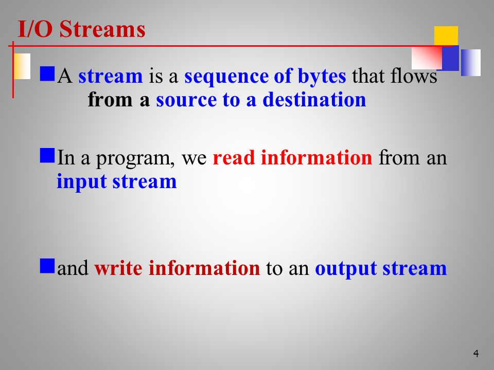I/O Streams A stream is a sequence of bytes that flows from a source to a destination In a program, we read information from an input stream and write information to an output stream 4
