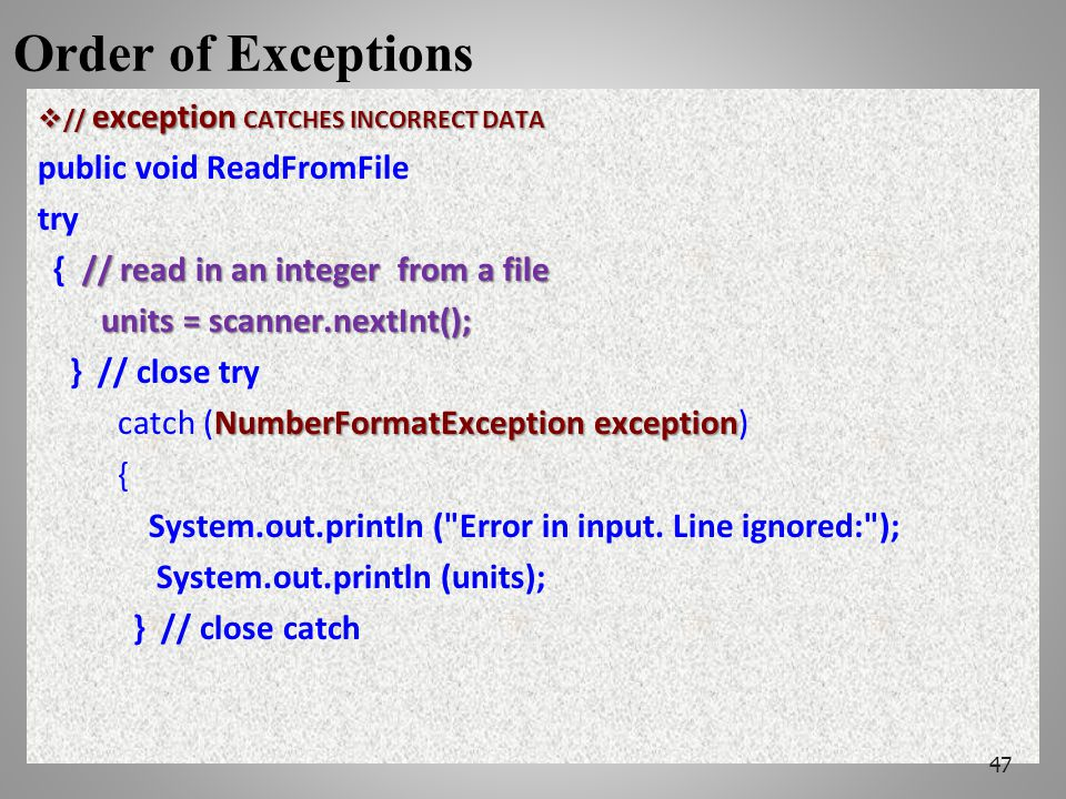 Order of Exceptions  // exception CATCHES INCORRECT DATA public void ReadFromFile try // read in an integer from a file { // read in an integer from a file units = scanner.nextInt(); units = scanner.nextInt(); } // close try NumberFormatException exception catch (NumberFormatException exception) { System.out.println ( Error in input.