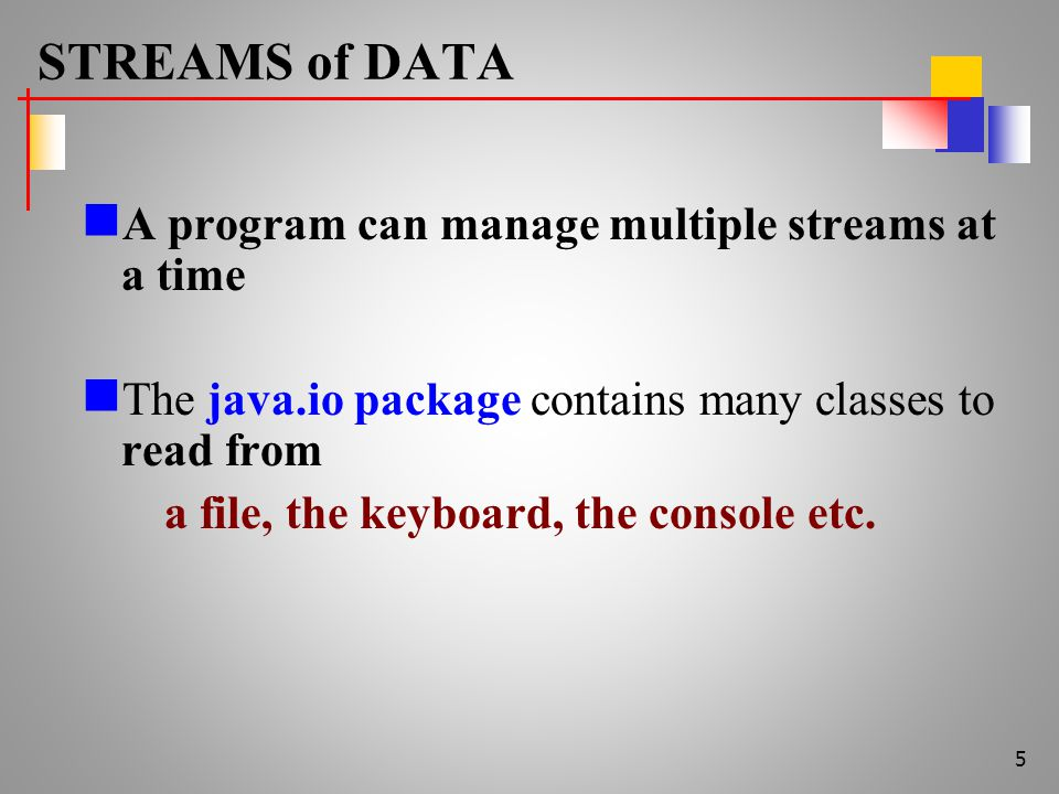 STREAMS of DATA A program can manage multiple streams at a time The java.io package contains many classes to read from a file, the keyboard, the console etc.