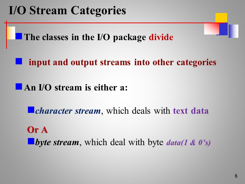 I/O Stream Categories The classes in the I/O package divide input and output streams into other categories An I/O stream is either a: character stream, which deals with text data Or A byte stream, which deal with byte data(1 & 0's) 6