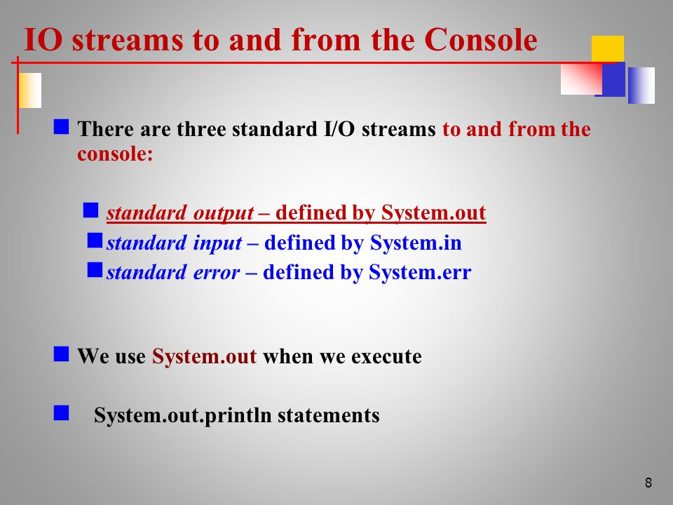 IO streams to and from the Console There are three standard I/O streams to and from the console: standard output – defined by System.out standard input – defined by System.in standard error – defined by System.err We use System.out when we execute System.out.println statements 8