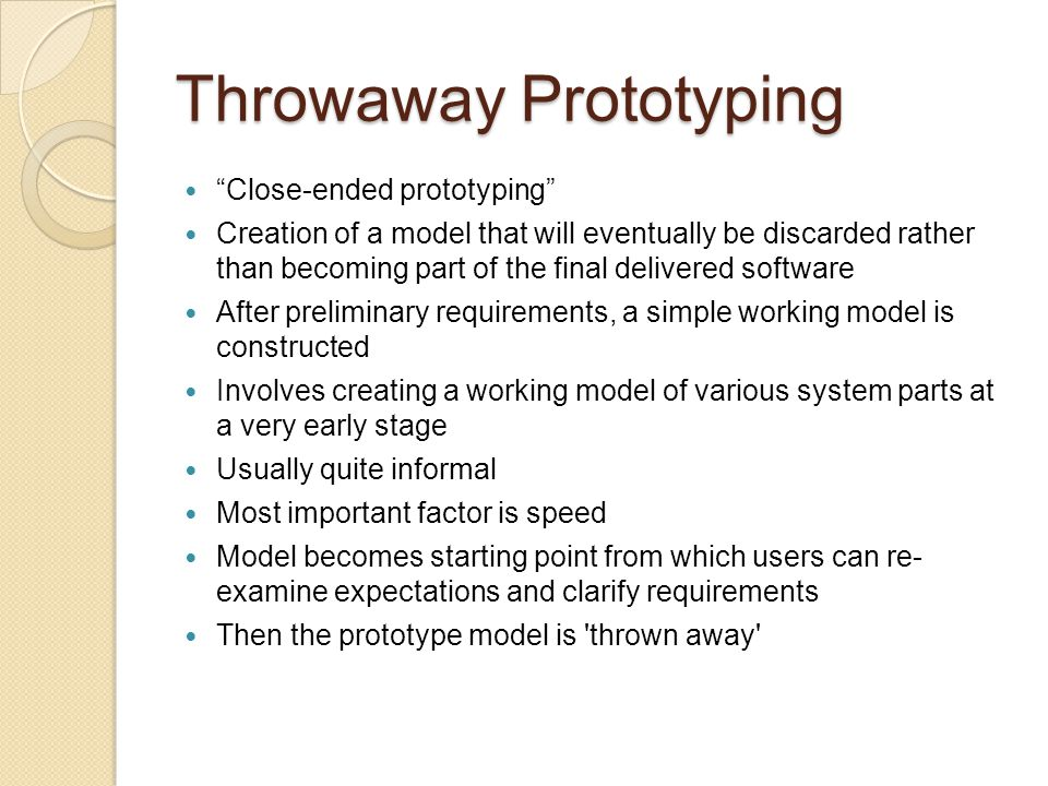 Throwaway Prototyping Can be done quickly Quick feedback may enable early refinement Can be extremely cost effective ◦ Nothing at this point to redo Cost of fixes grows exponentially with time Speed is crucial in implementing a throwaway prototype, given limited budget of time and money Ability to construct interfaces that the users can test By seeing the interface, user can more easily grasp how the system will work