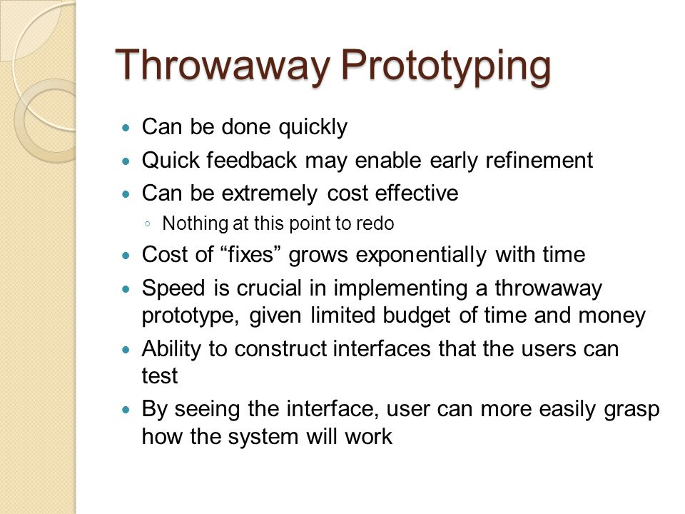 Throwaway Prototyping More effective manner to deal with user requirements-related issues Greater enhancement to software productivity overall Ignores issues of evolvability, maintainability, and software structure Requirements can be identified, simulated, and tested far more quickly and cheaply Prototypes can be classified according to the fidelity, interaction and timing