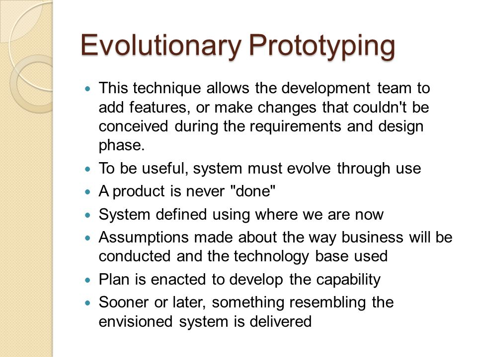 Evolutionary Prototyping As opposed to Throwaway Prototypes, they are functional systems May be used on an interim basis until the final system is delivered Not unusual to put an initial prototype to practical use while waiting for a more developed version User may decide that a flawed system is better than no system at all