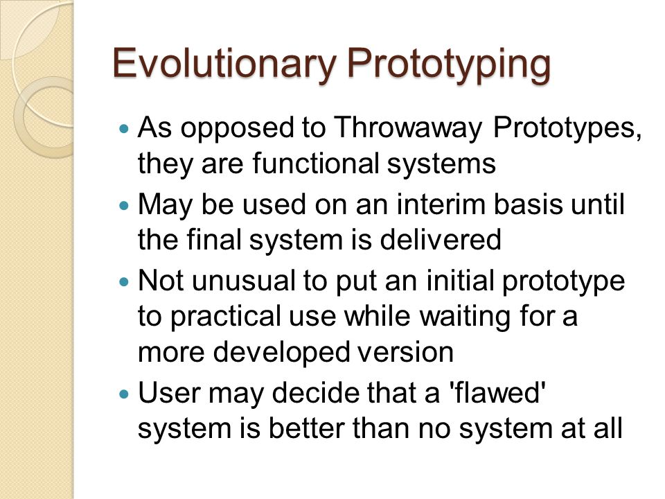 Evolutionary Prototyping Developers can focus on developing parts of the system they understand To minimize risk, developer does not implement poorly understood features Users detect opportunities for new features and give requests to developers Developers use requests to change the software-requirements specification, update the design, recode and retest