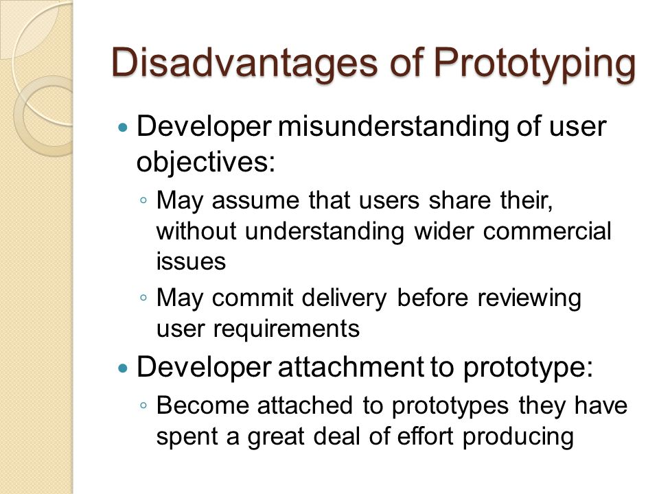 Disadvantages of Prototyping Excessive development time of the prototype ◦ May try to develop a prototype that is too complex ◦ Users can become stuck in debates over details of the prototype Expense of implementing prototyping ◦ Start up costs for building a development team focused on prototyping may be high ◦ Many companies tend to jump into prototyping without appropriately retraining workers