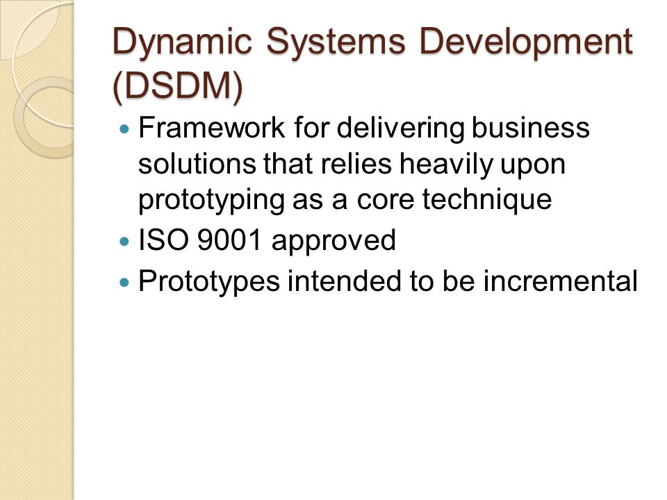 Dynamic Systems Development (DSDM) Prototypes may be throwaway or evolutionary Evolutionary prototypes may be evolved horizontally or vertically Evolutionary prototypes can evolve into final systems