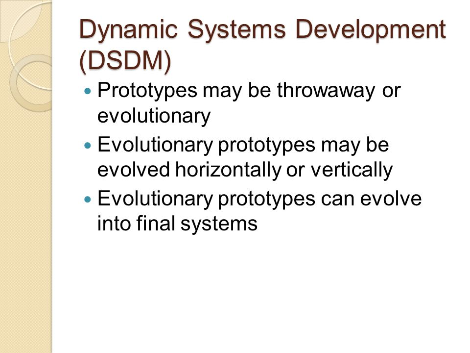 Dynamic Systems Development (DSDM) Four recommended prototypes categories: ◦ Business prototypes ◦ Usability prototypes ◦ Performance and capacity prototypes ◦ Capability/technique prototypes