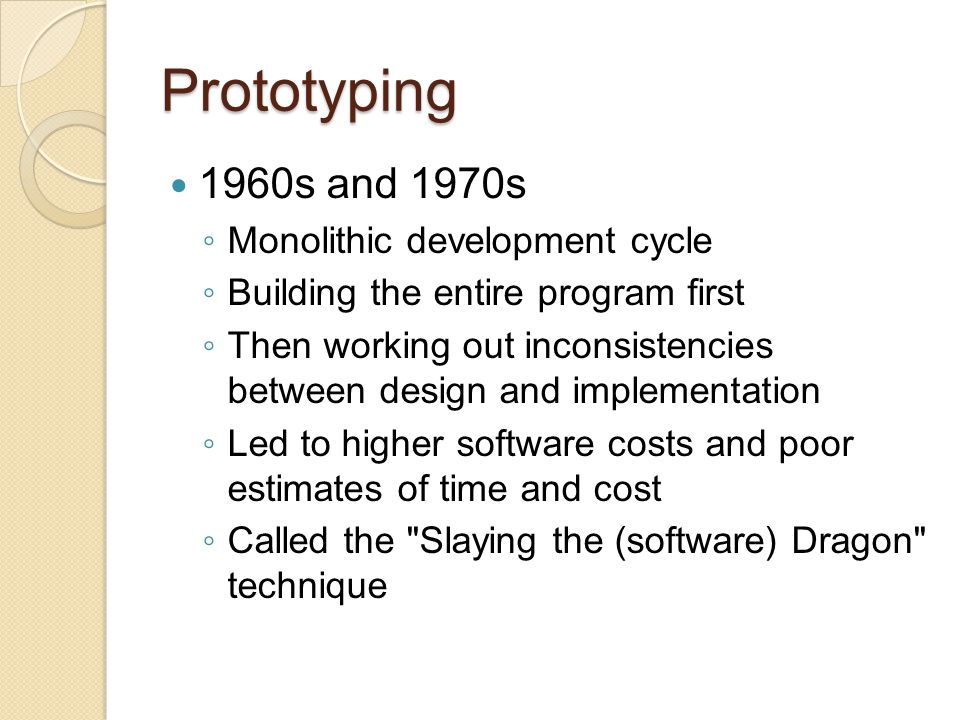 Prototyping Process Identify basic requirements ◦ Determine basic requirements including the input and output information desired ◦ Details, such as security, can typically be ignored Develop Initial Prototype ◦ The initial prototype is developed that includes only user interfaces Review ◦ The customers, including end-users, examine the prototype and provide feedback on additions or changes Revise and Enhance the Prototype ◦ Using feedback both specifications and prototype can be improved ◦ Negotiation about what is within the scope of the contract/product may be necessary Repeat steps #3 and #4 as needed