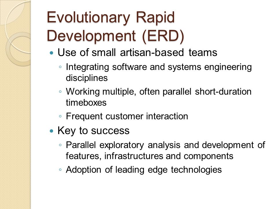 Evolutionary Rapid Development (ERD) Frequent scheduled and ad hoc meetings with the stakeholders Demonstrations of system capabilities to solicit Frequent releases (e.g., betas) Design framework based on existing published or de facto standards System organized for evolving a set of capabilities that includes considerations for performance, capacities, and functionality