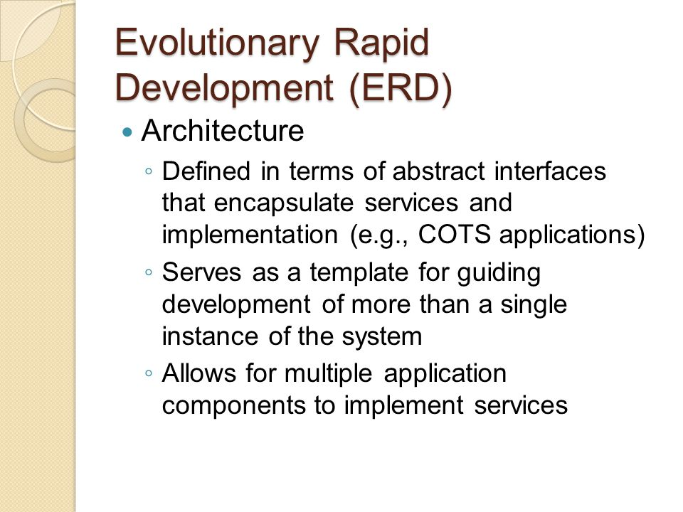 Evolutionary Rapid Development (ERD) Structured to use demonstrated functionality rather than paper products to communicate stakeholder needs and expectations Timeboxes: fixed periods of time in which specific tasks (e.g., developing a set of functionality) must be performed To prevent development from degenerating into a random walk, long-range plans are defined to guide the iterations Each iteration is conducted in the context of long- range plans Once an architecture is established, software is integrated and tested on a daily basis