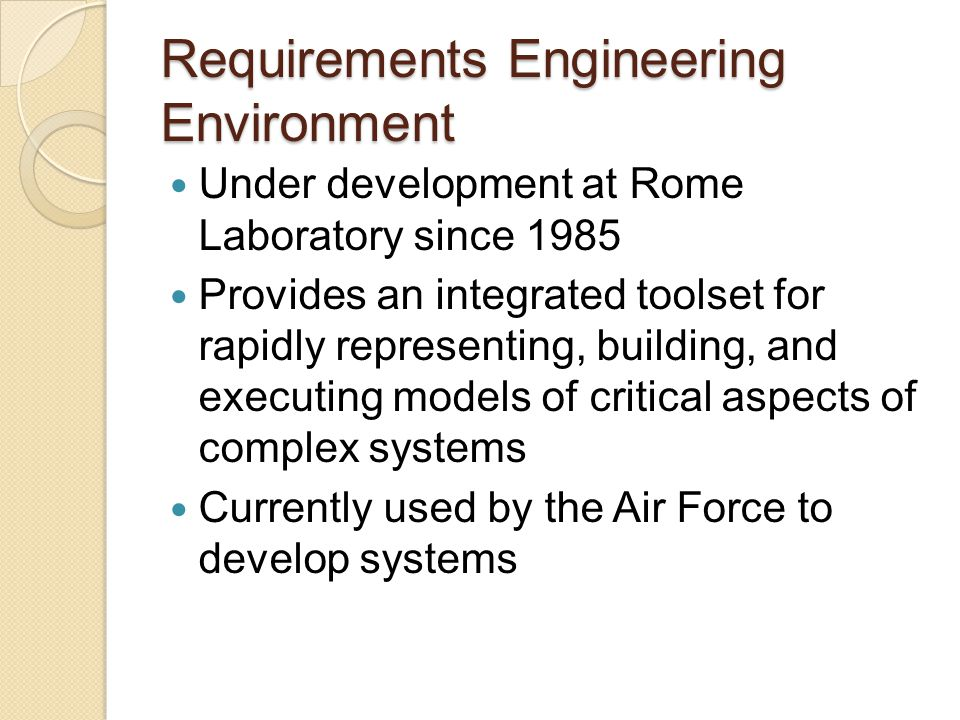 Requirements Engineering Environment An integrated set of tools that allows systems analysts to rapidly build functional, user interface, and performance prototype models of system components Modeling activities performed to gain greater understanding of complex systems and Lessen impact that inaccurate requirement specifications have on cost and scheduling