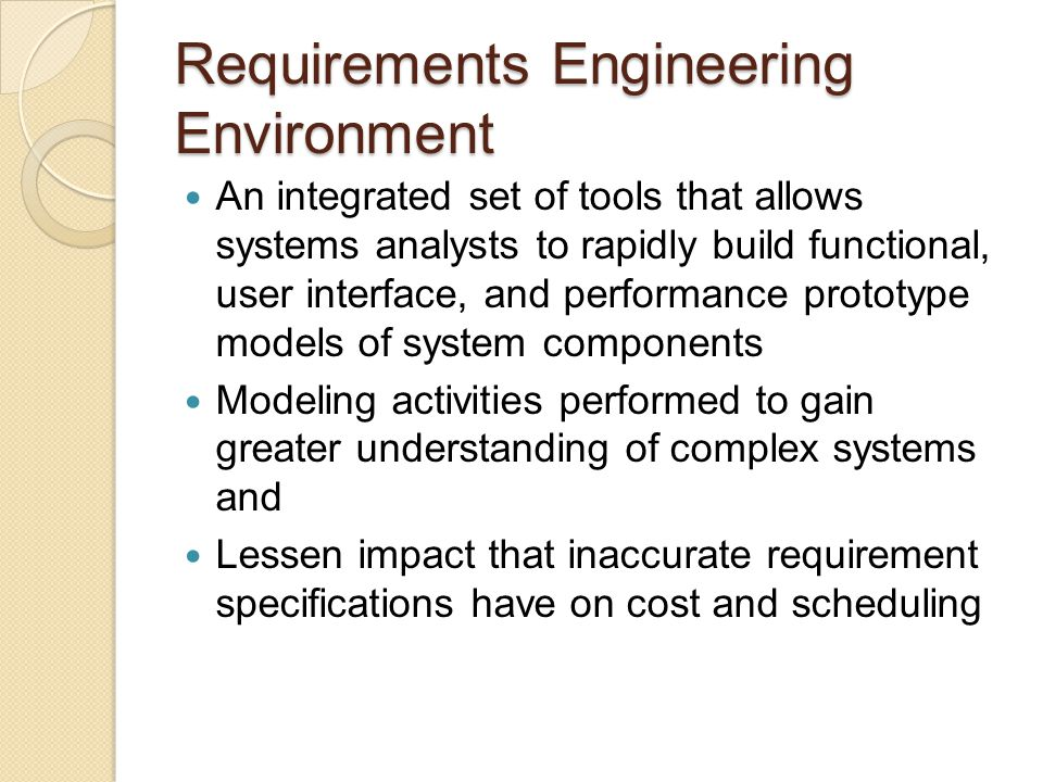 Requirements Engineering Environment Models can be Constructed easily At varying levels of abstraction or granularity Composed of three parts Proto, a CASE tool designed to support rapid prototyping Rapid Interface Prototyping System (RIP), a collection of tools that facilitate the creation of user interfaces A graphical user interface to RIP and proto intended to be easy to use
