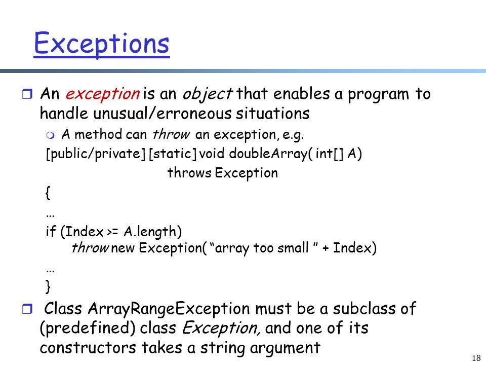 18 Exceptions r An exception is an object that enables a program to handle unusual/erroneous situations m A method can throw an exception, e.g. [publi