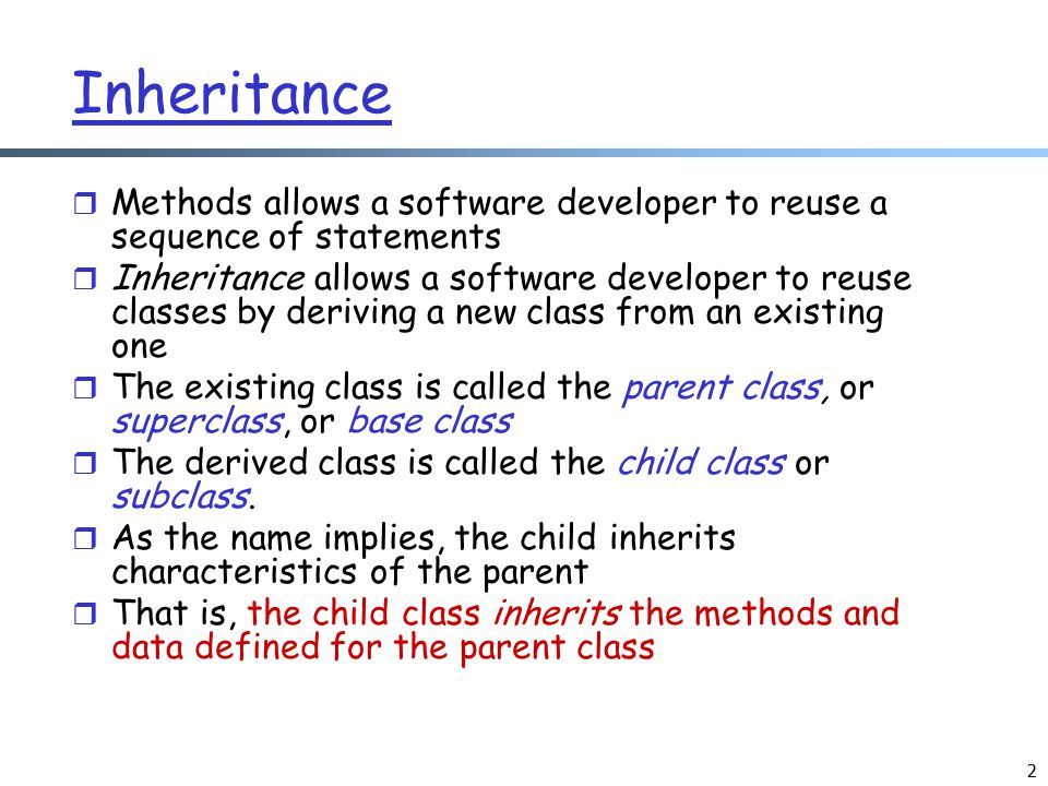 3 Inheritance r Inheritance relationships are often shown graphically in a class diagram, with the arrow pointing to the parent class Inheritance should create an is-a relationship, meaning the child is a more specific version of the parent Animal weight : int + getWeight() : int Bird + fly() : void