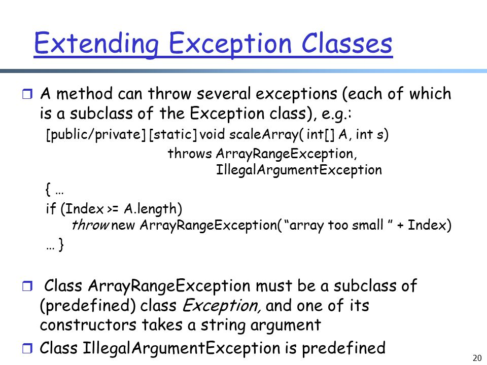 20 Extending Exception Classes r A method can throw several exceptions (each of which is a subclass of the Exception class), e.g.: [public/private] [s