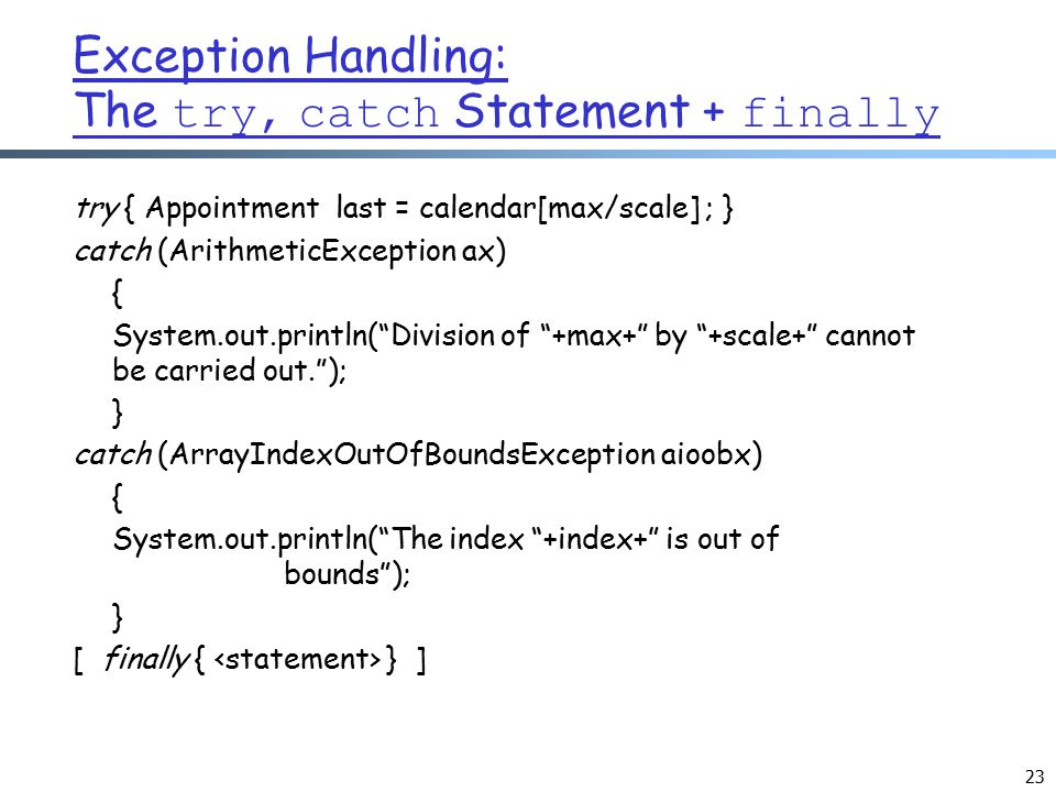 23 Exception Handling: The try, catch Statement + finally try { Appointment last = calendar[max/scale] ; } catch (ArithmeticException ax) { System.out