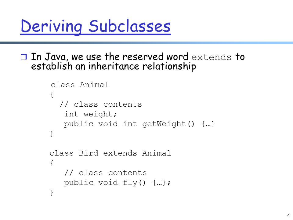 4 Deriving Subclasses  In Java, we use the reserved word extends to establish an inheritance relationship class Animal { // class contents int weight