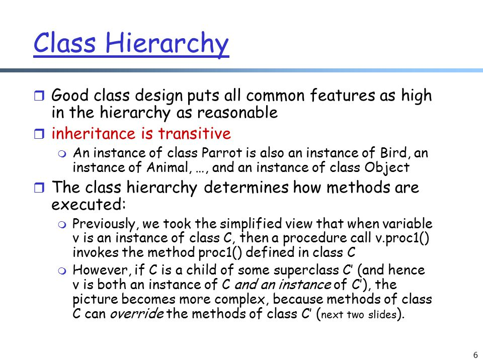 6 Class Hierarchy r Good class design puts all common features as high in the hierarchy as reasonable r inheritance is transitive m An instance of cla