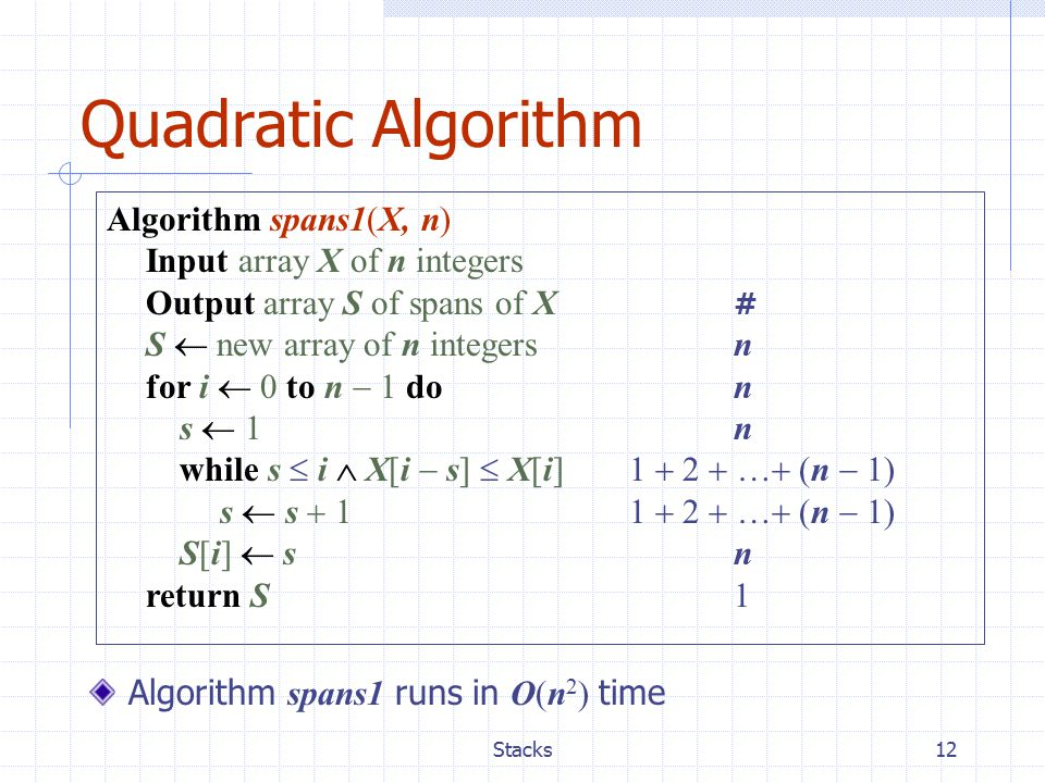 Stacks12 Quadratic Algorithm Algorithm spans1(X, n) Input array X of n integers Output array S of spans of X # S  new array of n integers n for i  0 to n  1 don s  1n while s  i  X[i  s]  X[i] 1  2  …  (n  1) s  s  11  2  …  (n  1) S[i]  s n return S 1 Algorithm spans1 runs in O(n 2 ) time
