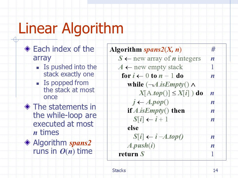 Stacks14 Linear Algorithm Algorithm spans2(X, n) # S  new array of n integers n A  new empty stack 1 for i  0 to n  1 don while (  A.isEmpty()  X[A.top()]  X[i] ) do n j  A.pop()n if A.isEmpty() then n S[i]  i  1n else S[i]  i  A.top()n A.push(i)n return S 1 Each index of the array Is pushed into the stack exactly one Is popped from the stack at most once The statements in the while-loop are executed at most n times Algorithm spans2 runs in O(n) time