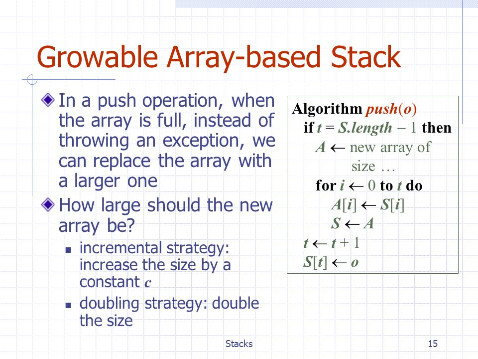 Stacks15 Growable Array-based Stack In a push operation, when the array is full, instead of throwing an exception, we can replace the array with a larger one How large should the new array be.