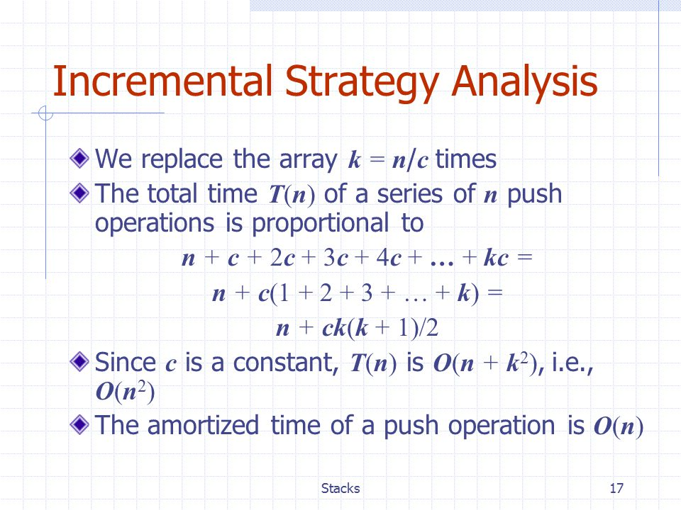 Stacks17 Incremental Strategy Analysis We replace the array k = n / c times The total time T(n) of a series of n push operations is proportional to n + c + 2c + 3c + 4c + … + kc = n + c(1 + 2 + 3 + … + k) = n + ck(k + 1)/2 Since c is a constant, T(n) is O(n + k 2 ), i.e., O(n 2 ) The amortized time of a push operation is O(n)